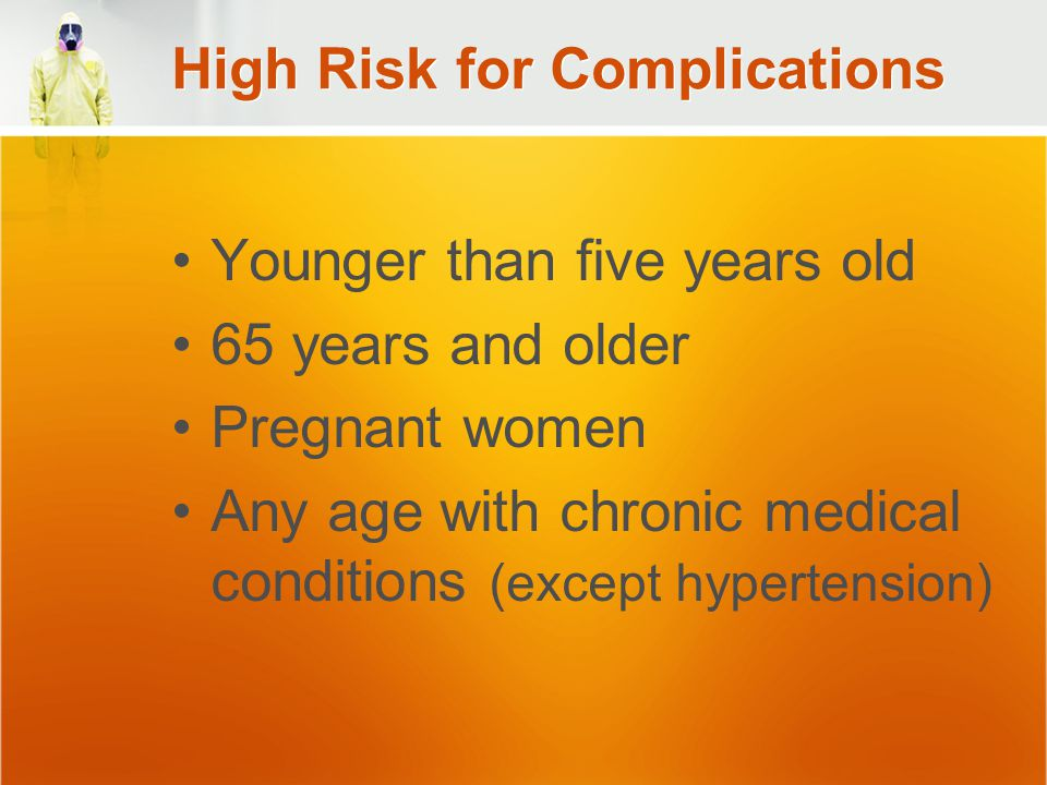 High Risk for Complications Younger than five years old 65 years and older Pregnant women Any age with chronic medical conditions (except hypertension)
