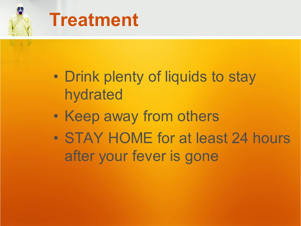 Treatment Drink plenty of liquids to stay hydrated Keep away from others STAY HOME for at least 24 hours after your fever is gone