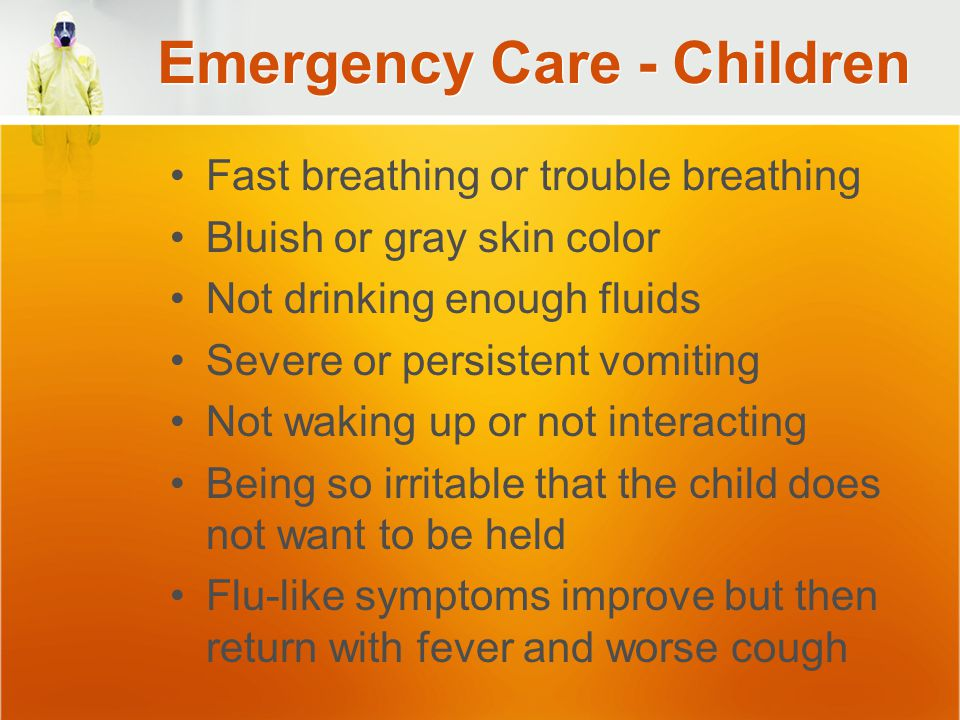 Emergency Care - Children Fast breathing or trouble breathing Bluish or gray skin color Not drinking enough fluids Severe or persistent vomiting Not waking up or not interacting Being so irritable that the child does not want to be held Flu-like symptoms improve but then return with fever and worse cough