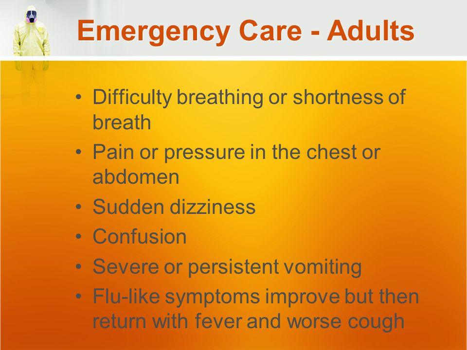 Emergency Care - Adults Difficulty breathing or shortness of breath Pain or pressure in the chest or abdomen Sudden dizziness Confusion Severe or persistent vomiting Flu-like symptoms improve but then return with fever and worse cough