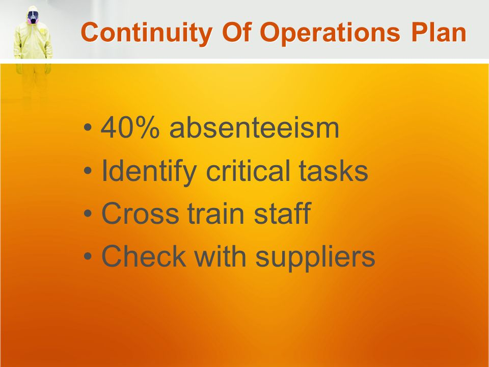Continuity Of Operations Plan 40% absenteeism Identify critical tasks Cross train staff Check with suppliers