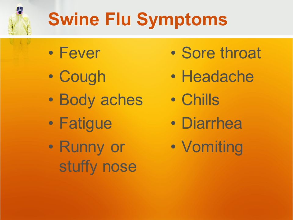 Swine Flu Symptoms Fever Cough Body aches Fatigue Runny or stuffy nose Sore throat Headache Chills Diarrhea Vomiting