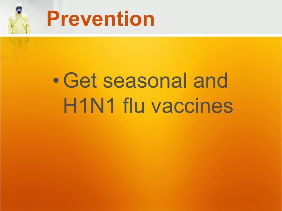 Prevention Get seasonal and H1N1 flu vaccines