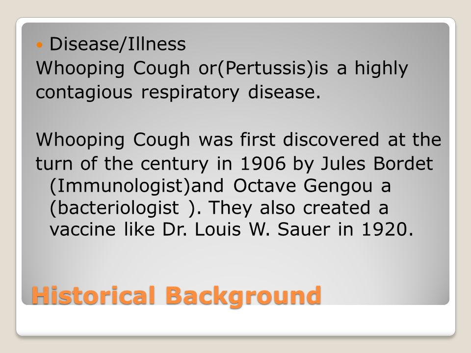 Historical Background Disease/Illness Whooping Cough or(Pertussis)is a highly contagious respiratory disease.