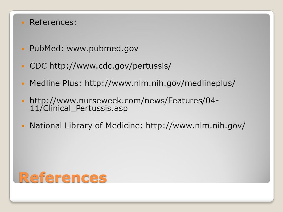 References References: PubMed:   CDC   Medline Plus: /Clinical_Pertussis.asp National Library of Medicine: