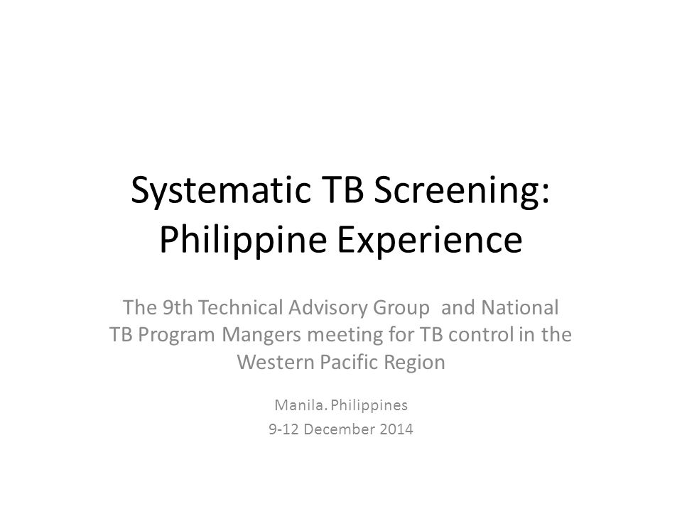 Systematic TB Screening: Philippine Experience The 9th Technical Advisory Group and National TB Program Mangers meeting for TB control in the Western Pacific Region Manila.