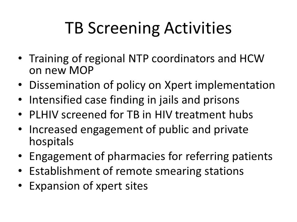 TB Screening Activities Training of regional NTP coordinators and HCW on new MOP Dissemination of policy on Xpert implementation Intensified case finding in jails and prisons PLHIV screened for TB in HIV treatment hubs Increased engagement of public and private hospitals Engagement of pharmacies for referring patients Establishment of remote smearing stations Expansion of xpert sites