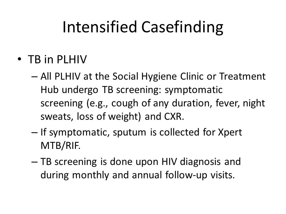 Intensified Casefinding TB in PLHIV – All PLHIV at the Social Hygiene Clinic or Treatment Hub undergo TB screening: symptomatic screening (e.g., cough of any duration, fever, night sweats, loss of weight) and CXR.