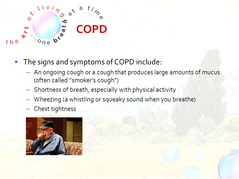 COPD The signs and symptoms of COPD include: – An ongoing cough or a cough that produces large amounts of mucus (often called smoker s cough ) – Shortness of breath, especially with physical activity – Wheezing (a whistling or squeaky sound when you breathe) – Chest tightness