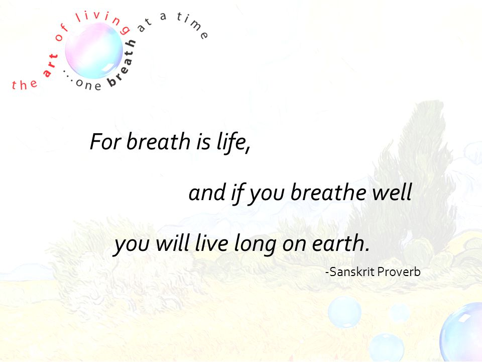 For breath is life, and if you breathe well you will live long on earth. -Sanskrit Proverb