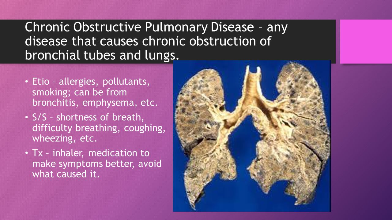 Chronic Obstructive Pulmonary Disease – any disease that causes chronic obstruction of bronchial tubes and lungs.