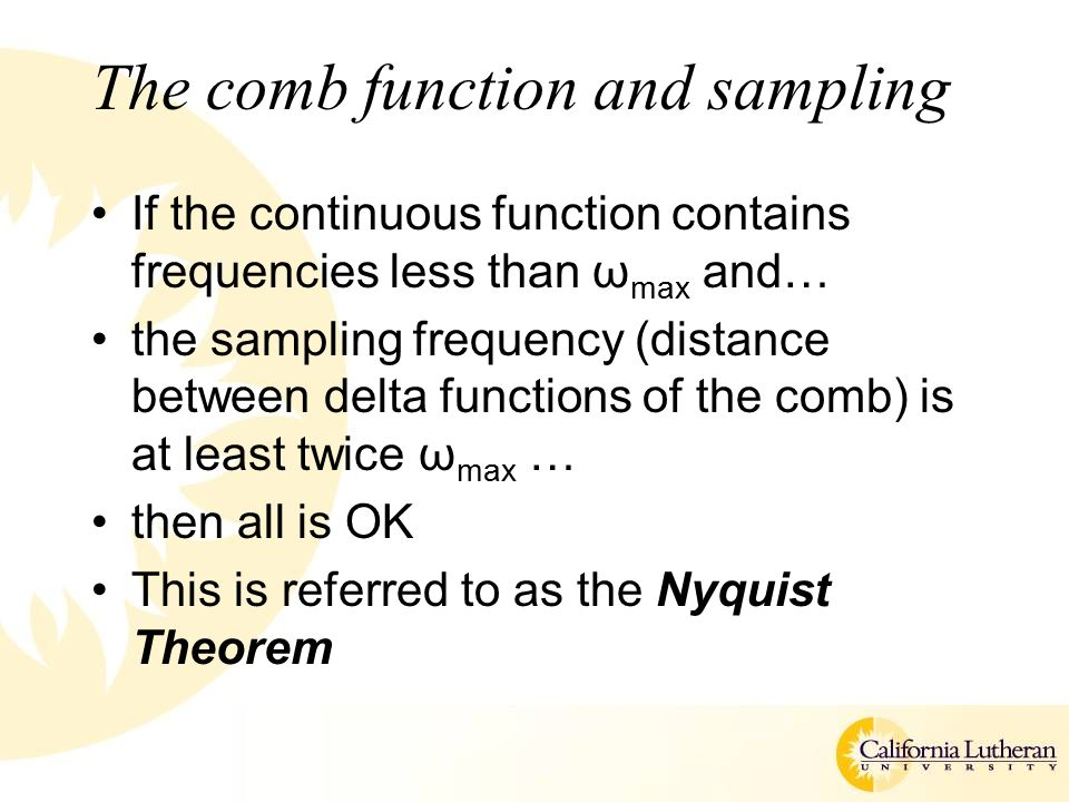 The comb function and sampling If the continuous function contains frequencies less than ω max and… the sampling frequency (distance between delta functions of the comb) is at least twice ω max … then all is OK This is referred to as the Nyquist Theorem