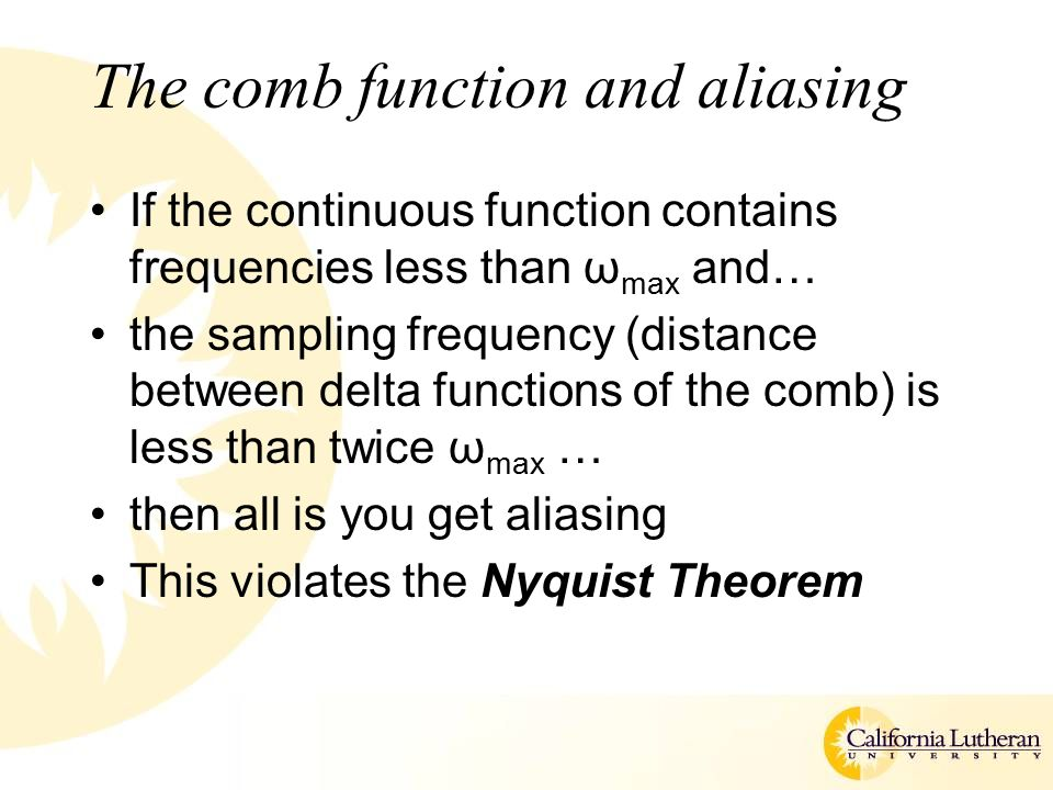 The comb function and aliasing If the continuous function contains frequencies less than ω max and… the sampling frequency (distance between delta functions of the comb) is less than twice ω max … then all is you get aliasing This violates the Nyquist Theorem