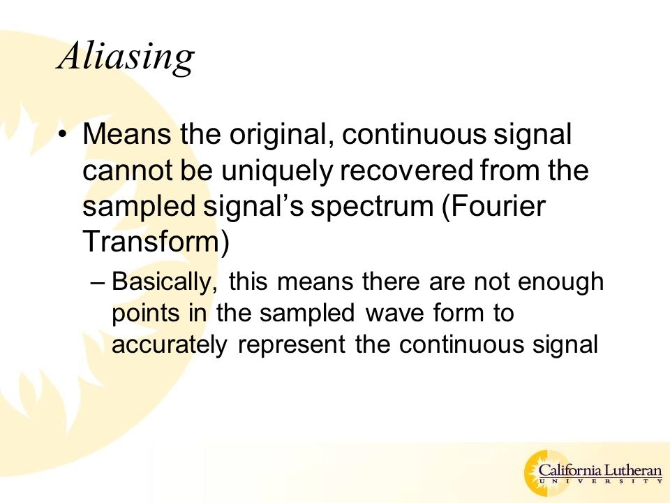 Aliasing Means the original, continuous signal cannot be uniquely recovered from the sampled signal's spectrum (Fourier Transform) –Basically, this means there are not enough points in the sampled wave form to accurately represent the continuous signal