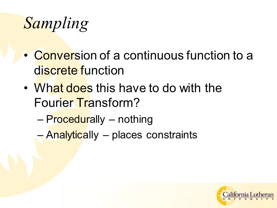 Sampling Conversion of a continuous function to a discrete function What does this have to do with the Fourier Transform.