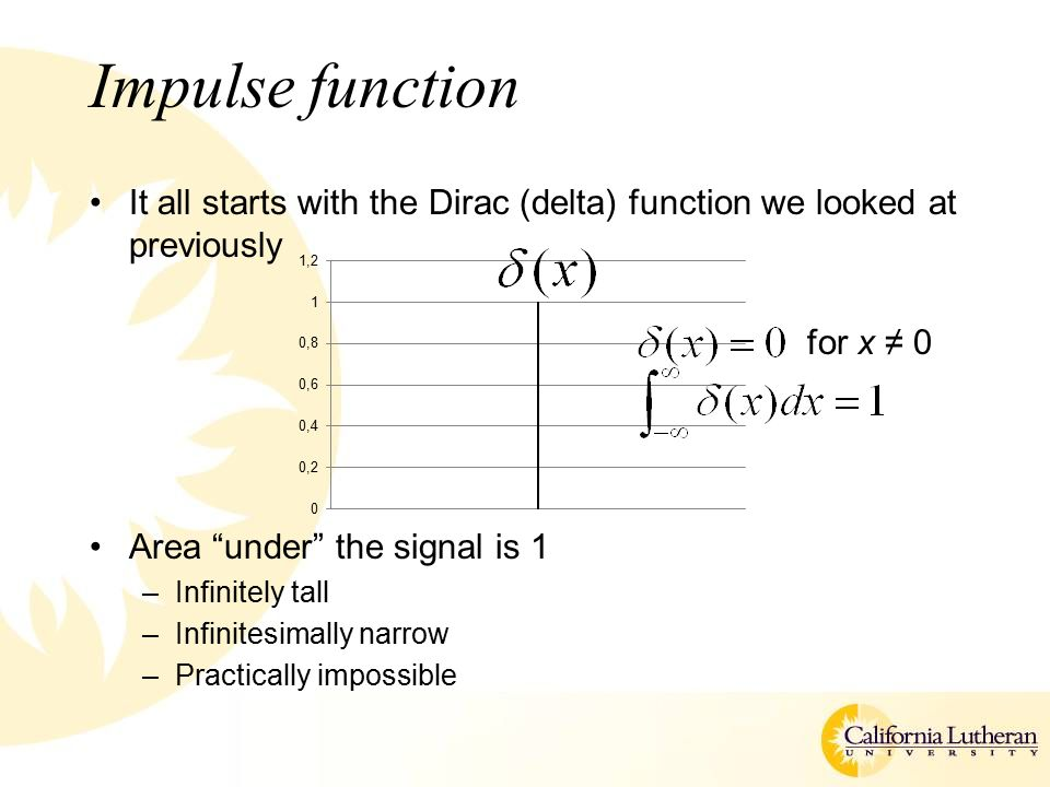 Impulse function It all starts with the Dirac (delta) function we looked at previously Area under the signal is 1 –Infinitely tall –Infinitesimally narrow –Practically impossible for x ≠ 0