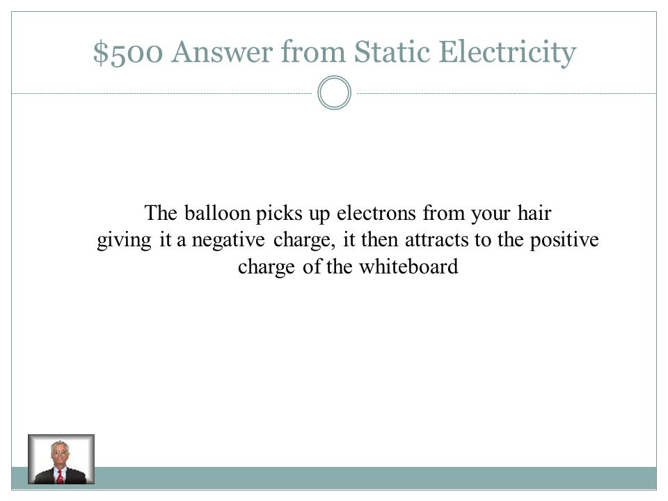 $500 Question from Static Electricity Explain what happens when you rub a balloon on your head and then stick it to the whiteboard
