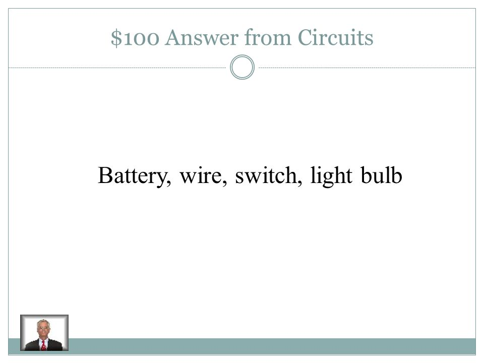 $100 Question from Circuits Name the four parts of a circuit