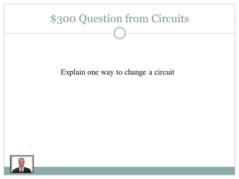 $200 Answer from Circuits It provides the push to keep electrons moving in the circuit