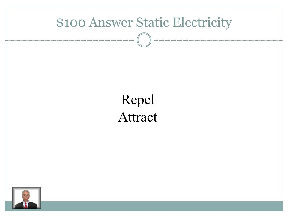 $100 Question Static Electricity Objects that have LIKE charges Objects that have UNLIKE charges