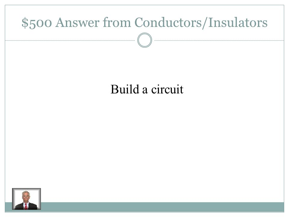 $500 Question from Conductors/Insulators Explain how you can test whether an object in an insulator or a conductor