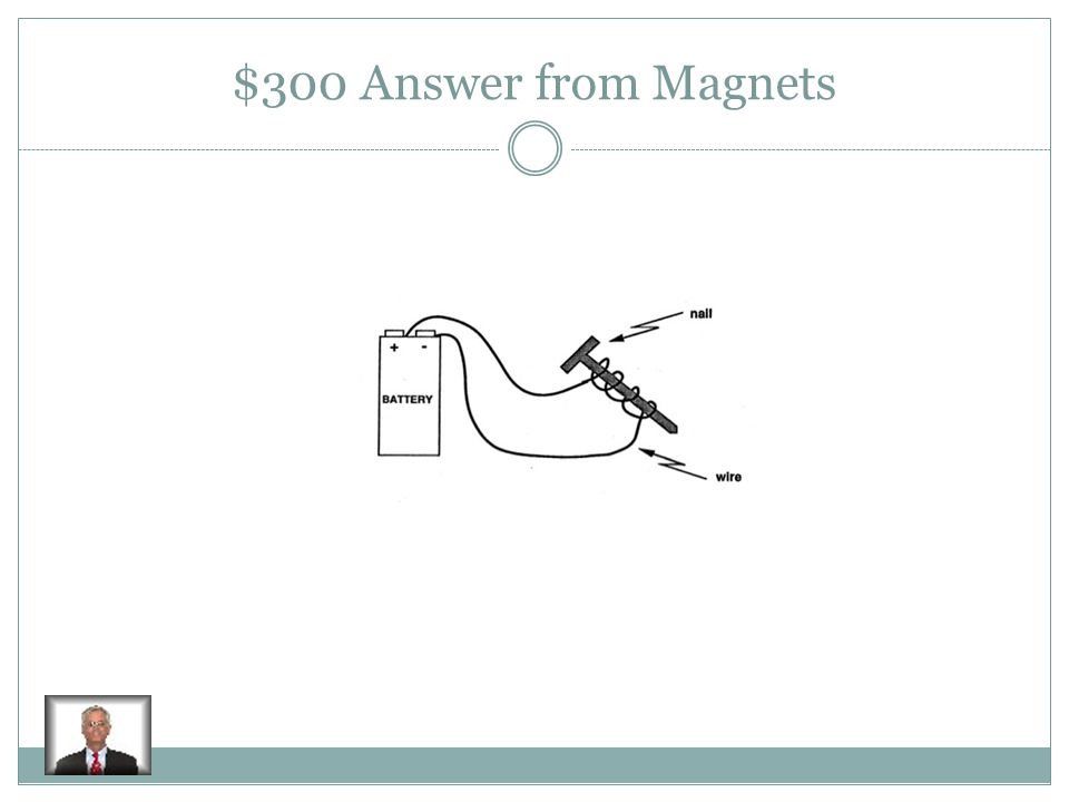 $300 Question from Magnets How can you turn a magnet into an electromagnet
