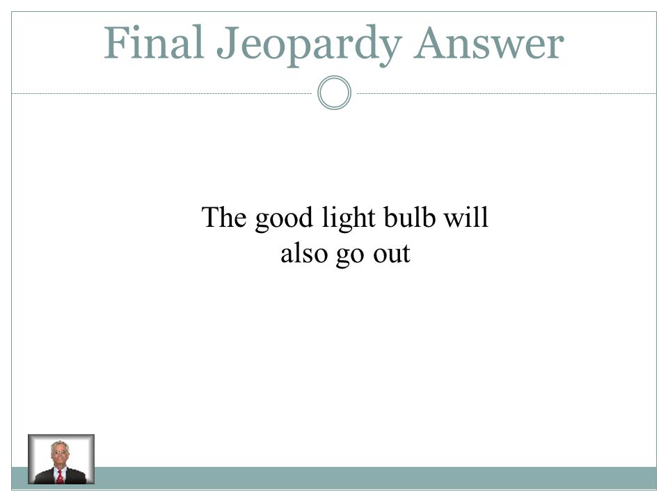 Final Jeopardy In a series circuit that has two light bulbs, what happens to one of the light bulbs when the other bulb burns out