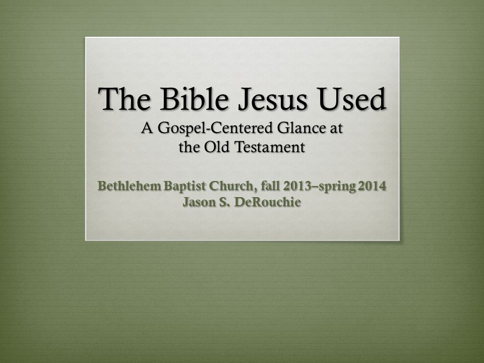 The Bible Jesus Used A Gospel-Centered Glance at the Old Testament Bethlehem Baptist Church, fall 2013–spring 2014 Jason S.