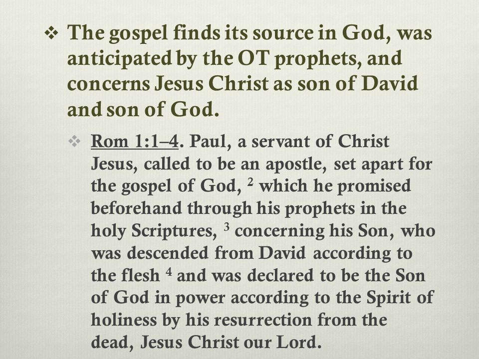  The gospel finds its source in God, was anticipated by the OT prophets, and concerns Jesus Christ as son of David and son of God.