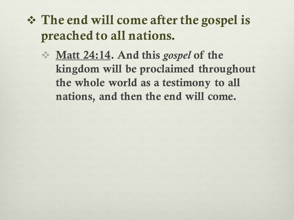  The end will come after the gospel is preached to all nations.