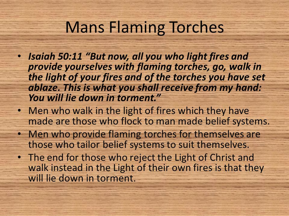 Mans Flaming Torches Isaiah 50:11 But now, all you who light fires and provide yourselves with flaming torches, go, walk in the light of your fires and of the torches you have set ablaze.