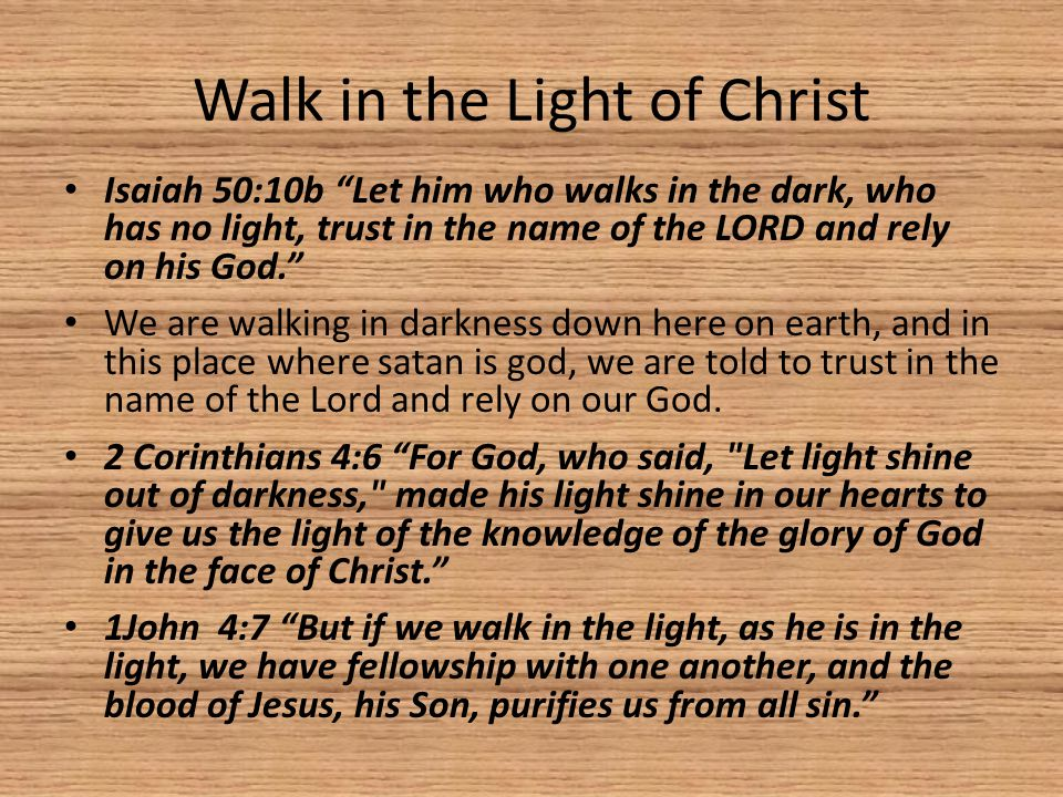 Walk in the Light of Christ Isaiah 50:10b Let him who walks in the dark, who has no light, trust in the name of the LORD and rely on his God. We are walking in darkness down here on earth, and in this place where satan is god, we are told to trust in the name of the Lord and rely on our God.