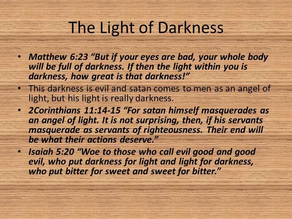 The Light of Darkness Matthew 6:23 But if your eyes are bad, your whole body will be full of darkness.