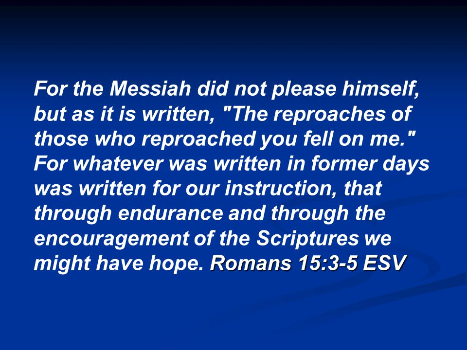 For the Messiah did not please himself, but as it is written, The reproaches of those who reproached you fell on me. Romans 15:3-5 ESV For whatever was written in former days was written for our instruction, that through endurance and through the encouragement of the Scriptures we might have hope.