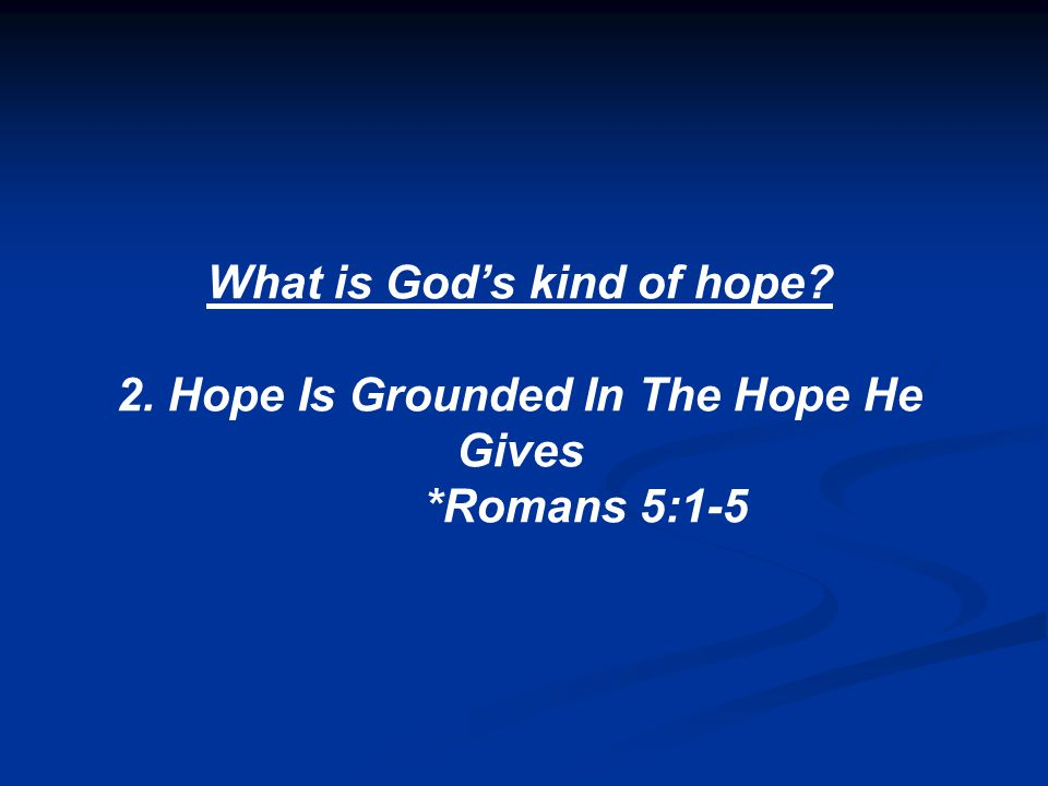 What is God's kind of hope 2. Hope Is Grounded In The Hope He Gives *Romans 5:1-5