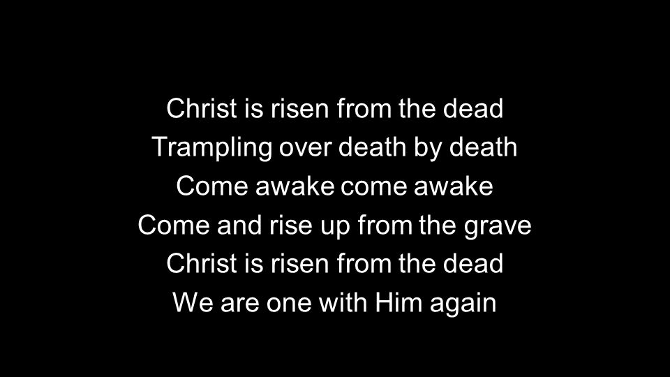 Christ is risen from the dead Trampling over death by death Come awake come awake Come and rise up from the grave Christ is risen from the dead We are one with Him again