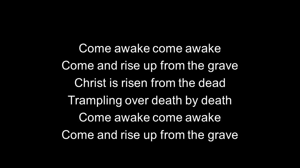 Come awake come awake Come and rise up from the grave Christ is risen from the dead Trampling over death by death Come awake come awake Come and rise up from the grave