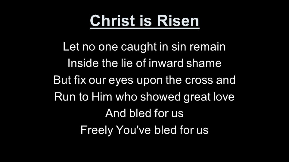 Christ is Risen Let no one caught in sin remain Inside the lie of inward shame But fix our eyes upon the cross and Run to Him who showed great love And bled for us Freely You ve bled for us
