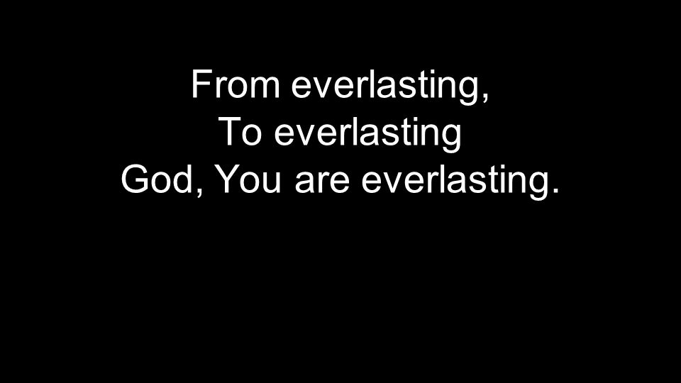 From everlasting, To everlasting God, You are everlasting.