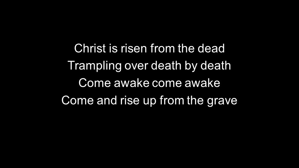 Christ is risen from the dead Trampling over death by death Come awake come awake Come and rise up from the grave