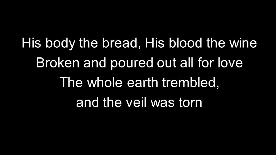His body the bread, His blood the wine Broken and poured out all for love The whole earth trembled, and the veil was torn