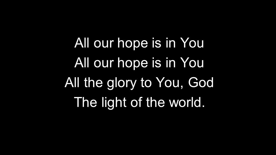 All our hope is in You All the glory to You, God The light of the world.