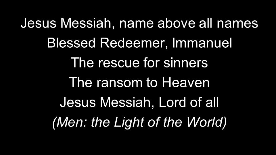 Jesus Messiah, name above all names Blessed Redeemer, Immanuel The rescue for sinners The ransom to Heaven Jesus Messiah, Lord of all (Men: the Light of the World)