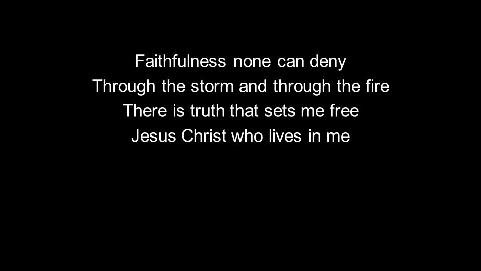Faithfulness none can deny Through the storm and through the fire There is truth that sets me free Jesus Christ who lives in me