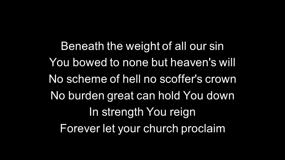Beneath the weight of all our sin You bowed to none but heaven s will No scheme of hell no scoffer s crown No burden great can hold You down In strength You reign Forever let your church proclaim