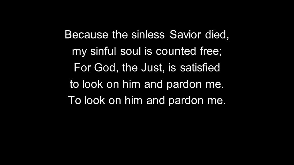 Because the sinless Savior died, my sinful soul is counted free; For God, the Just, is satisfied to look on him and pardon me.