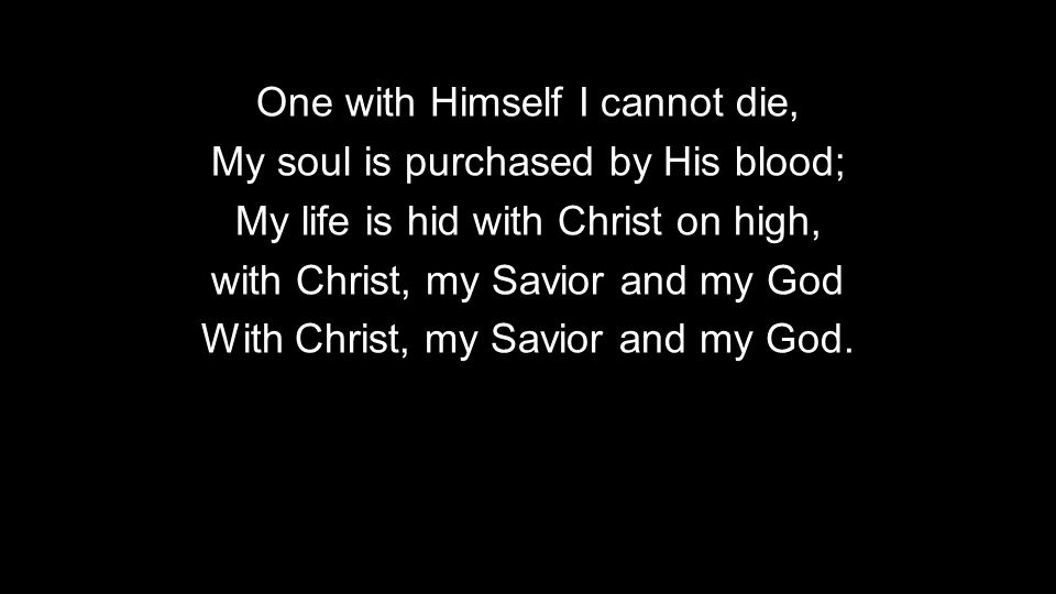 One with Himself I cannot die, My soul is purchased by His blood; My life is hid with Christ on high, with Christ, my Savior and my God With Christ, my Savior and my God.