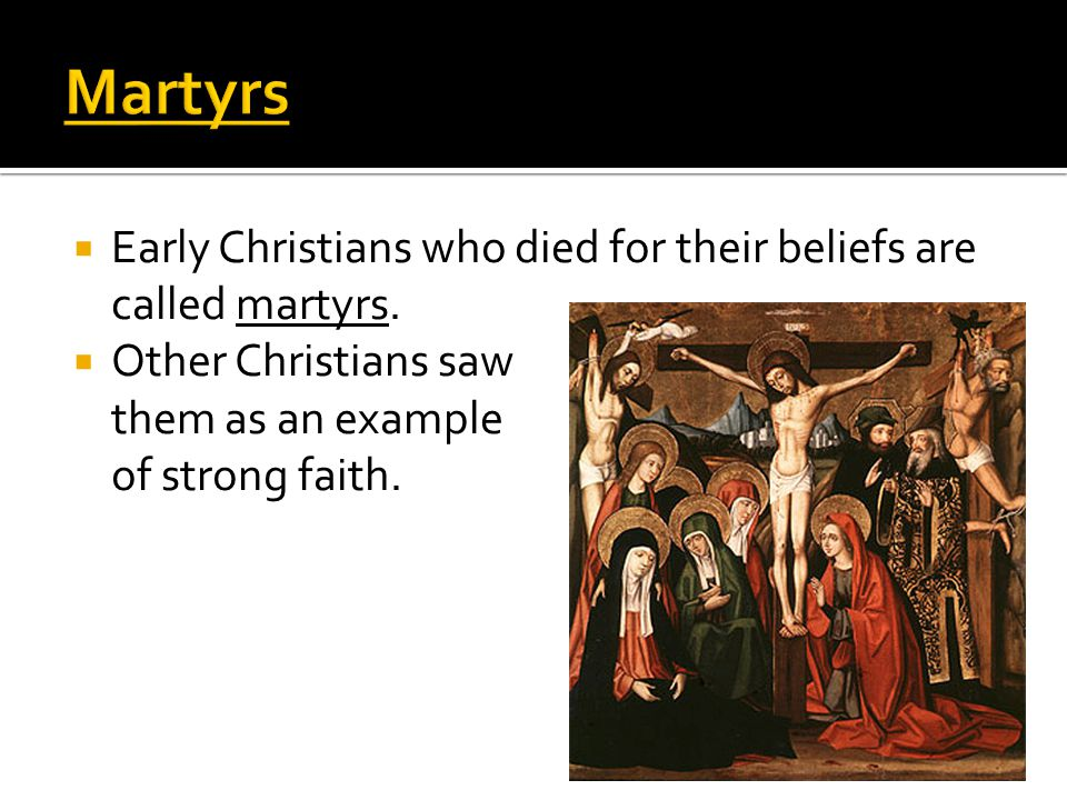  Early Christians who died for their beliefs are called martyrs.