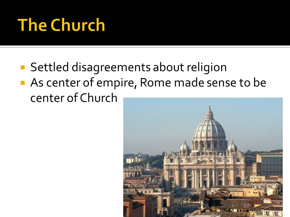  Settled disagreements about religion  As center of empire, Rome made sense to be center of Church