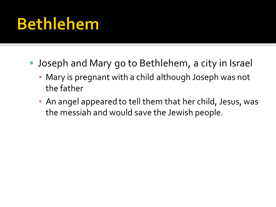  Joseph and Mary go to Bethlehem, a city in Israel ▪ Mary is pregnant with a child although Joseph was not the father ▪ An angel appeared to tell them that her child, Jesus, was the messiah and would save the Jewish people.